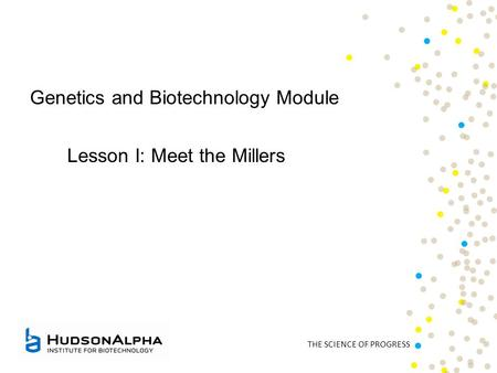 THE SCIENCE OF PROGRESS Genetics and Biotechnology Module Lesson I: Meet the Millers.