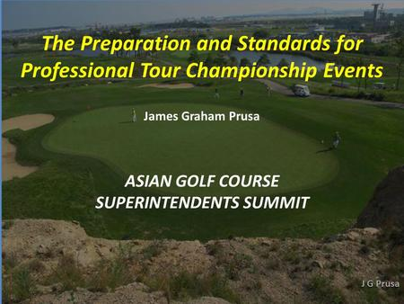 ASIAN GOLF COURSE SUPERINTENDENTS SUMMIT The Preparation and Standards for Professional Tour Championship Events James Graham Prusa.