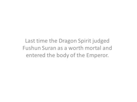 Last time the Dragon Spirit judged Fushun Suran as a worth mortal and entered the body of the Emperor.
