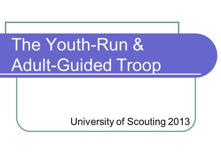 The Youth-Run & Adult-Guided Troop University of Scouting 2013.
