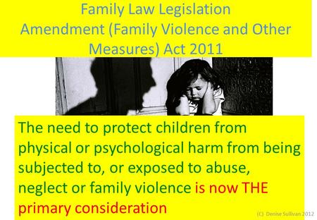 Family Law Legislation Amendment (Family Violence and Other Measures) Act 2011 The need to protect children from physical or psychological harm from being.