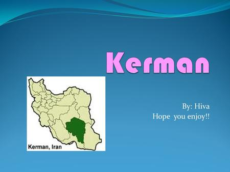 By: Hiva Hope you enjoy!!. About Kerman KERMAN, also known as Carmania, is the capital city of Kerman Province. At the 2011 census, its population was.