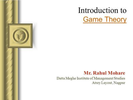 Introduction to Game Theory Mr. Rahul Mohare Datta Meghe Institute of Management Studies Atrey Layout, Nagpur.