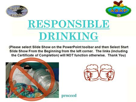 RESPONSIBLE DRINKING proceed Pl (Please select Slide Show on the PowerPoint toolbar and then Select Start Slide Show From the Beginning from the left corner.