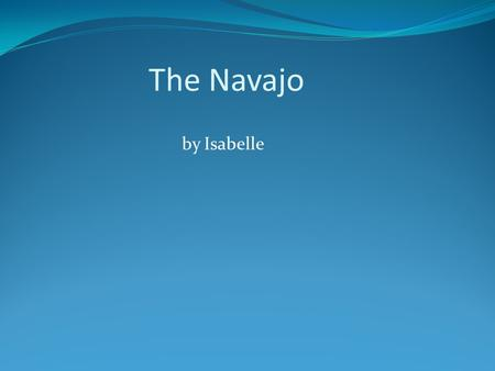 The Navajo by Isabelle. Children *Grew up with many brothers, sisters and nearby cousins *Older children guided younger children around while others worked.