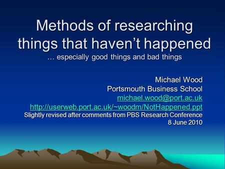 Methods of researching things that haven't happened … especially good things and bad things Michael Wood Portsmouth Business School