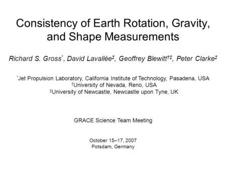 Consistency of Earth Rotation, Gravity, and Shape Measurements Richard S. Gross *, David Lavallée ‡, Geoffrey Blewitt †‡, Peter Clarke ‡ * Jet Propulsion.