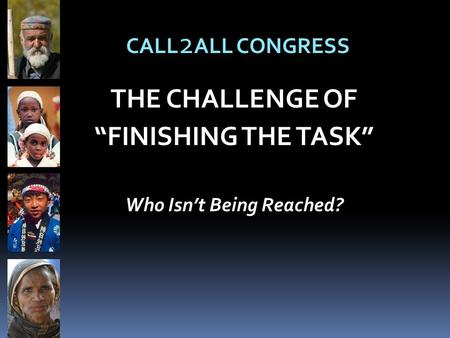 "THE CHALLENGE OF ""FINISHING THE TASK"" Who Isn't Being Reached? CALL 2 ALL CONGRESS."