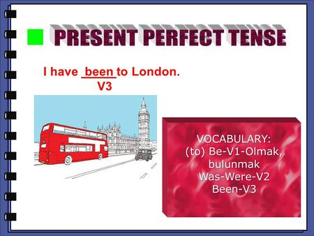 I have been to London. V3 V3 VOCABULARY: (to) Be-V1-Olmak, bulunmak Was-Were-V2Been-V3.