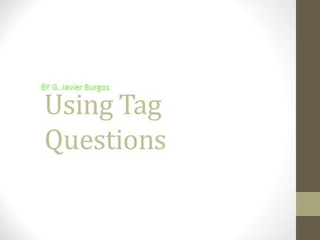 Using Tag Questions BY G. Javier Burgos What is a tag question? A tag question is a sentence with a question phrase connected at the end. Example: It's.