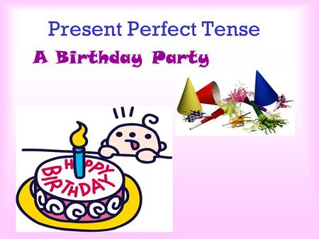 Present Perfect Tense A Birthday Party It is Johnny's birthday today. What are they going to do?