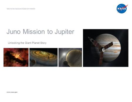 Juno Mission to Jupiter Unlocking the Giant Planet Story National Aeronautics and Space Administration www.nasa.gov.