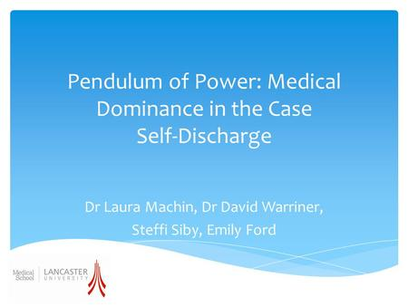 Pendulum of Power: Medical Dominance in the Case Self-Discharge Dr Laura Machin, Dr David Warriner, Steffi Siby, Emily Ford.