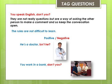 TAG QUESTIONS You speak English, don't you ? They are not really questions but are a way of asking the other person to make a comment and so keep the conversation.