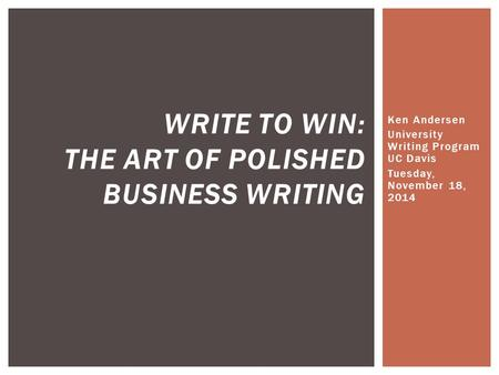 Ken Andersen University Writing Program UC Davis Tuesday, November 18, 2014 WRITE TO WIN: THE ART OF POLISHED BUSINESS WRITING.