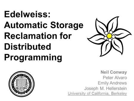 Edelweiss: Automatic Storage Reclamation for Distributed Programming Neil Conway Peter Alvaro Emily Andrews Joseph M. Hellerstein University of California,