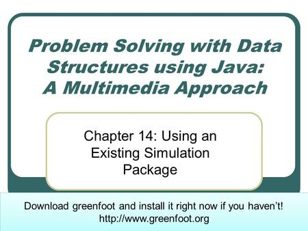 Problem Solving with Data Structures using Java: A Multimedia Approach Chapter 14: Using an Existing Simulation Package Download greenfoot and install.
