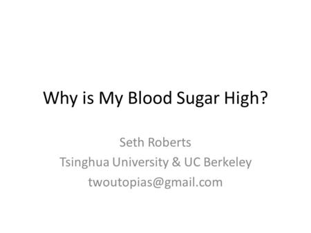 Why is My Blood Sugar High? Seth Roberts Tsinghua University & UC Berkeley