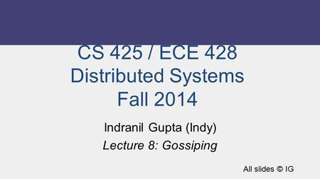 CS 425 / ECE 428 Distributed Systems Fall 2014 Indranil Gupta (Indy) Lecture 8: Gossiping All slides © IG.