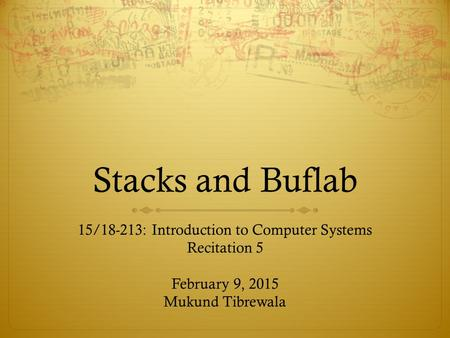 Stacks and Buflab 15/18-213: Introduction to Computer Systems Recitation 5 February 9, 2015 Mukund Tibrewala.