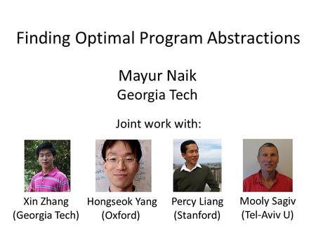 Finding Optimal Program Abstractions Mayur Naik Georgia Tech Xin Zhang (Georgia Tech) Hongseok Yang (Oxford) Percy Liang (Stanford) Mooly Sagiv (Tel-Aviv.