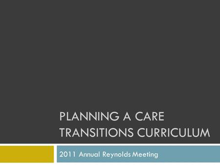 PLANNING A CARE TRANSITIONS CURRICULUM 2011 Annual Reynolds Meeting.