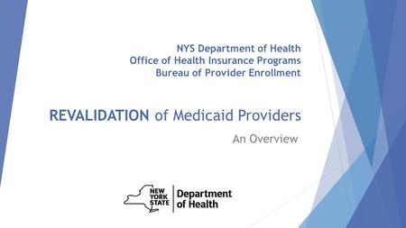 NYS Department of Health Office of Health Insurance Programs Bureau of Provider Enrollment REVALIDATION of Medicaid Providers An Overview.