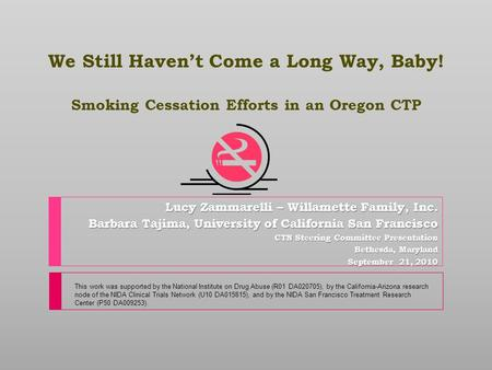 We Still Haven't Come a Long Way, Baby! Smoking Cessation Efforts in an Oregon CTP Lucy Zammarelli – Willamette Family, Inc. Barbara Tajima, University.