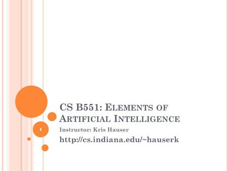 CS B551: E LEMENTS OF A RTIFICIAL I NTELLIGENCE Instructor: Kris Hauser  1.