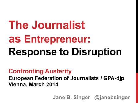 The Journalist as Entrepreneur: Response to Disruption Confronting Austerity European Federation of Journalists / GPA-djp Vienna, March 2014 Jane B. Singer.