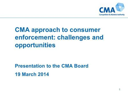CMA approach to consumer enforcement: challenges and opportunities Presentation to the CMA Board 19 March 2014 1.