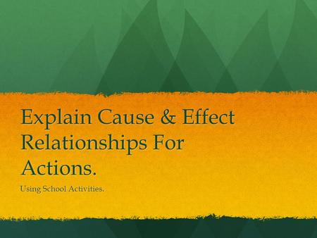 Explain Cause & Effect Relationships For Actions. Using School Activities.
