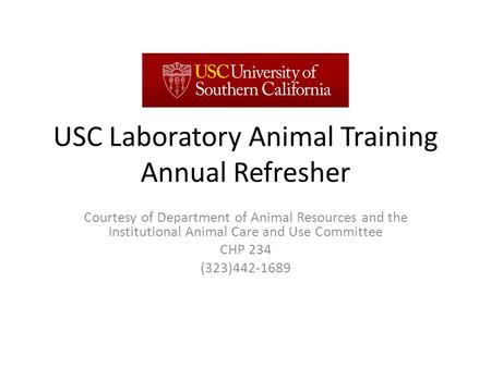 USC Laboratory Animal Training Annual Refresher Courtesy of Department of Animal Resources and the Institutional Animal Care and Use Committee CHP 234.