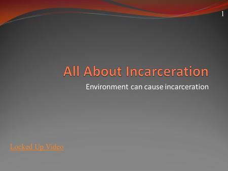 Environment can cause incarceration Locked Up Video 1.