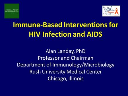 Immune-Based Interventions for HIV Infection and AIDS Alan Landay, PhD Professor and Chairman Department of Immunology/Microbiology Rush University Medical.