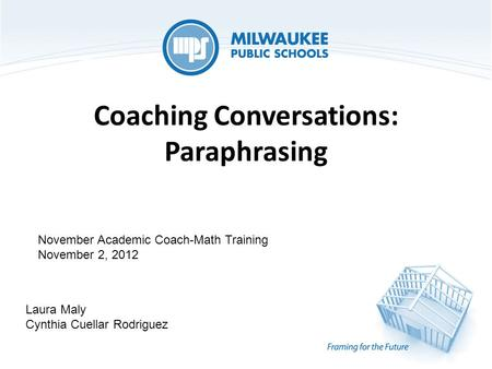 Coaching Conversations: Paraphrasing Laura Maly Cynthia Cuellar Rodriguez November Academic Coach-Math Training November 2, 2012.