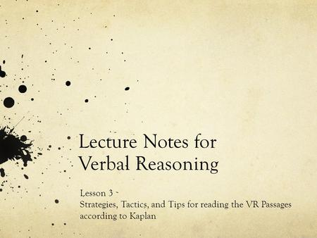 Lecture Notes for Verbal Reasoning Lesson 3 Strategies, Tactics, and Tips for reading the VR Passages according to Kaplan.
