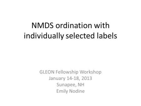 NMDS ordination with individually selected labels GLEON Fellowship Workshop January 14-18, 2013 Sunapee, NH Emily Nodine.