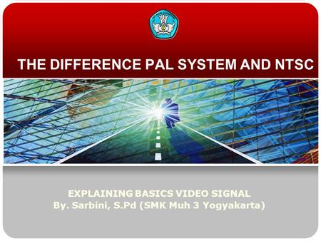 THE DIFFERENCE PAL SYSTEM AND NTSC EXPLAINING BASICS VIDEO SIGNAL By. Sarbini, S.Pd (SMK Muh 3 Yogyakarta)