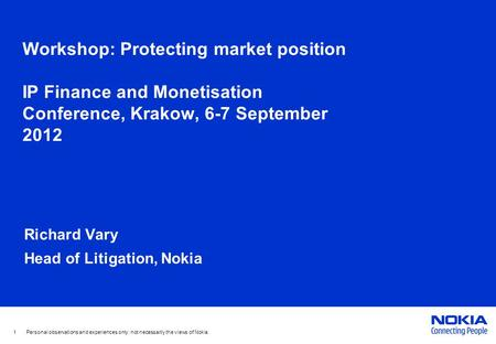 Workshop: Protecting market position IP Finance and Monetisation Conference, Krakow, 6-7 September 2012 Richard Vary Head of Litigation, Nokia 1 Personal.