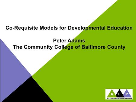 Co-Requisite Models for Developmental Education Peter Adams The Community College of Baltimore County.