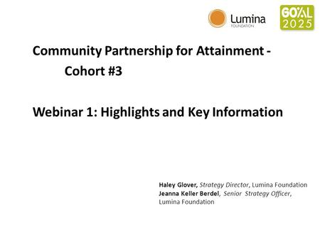 Community Partnership for Attainment - Cohort #3 Webinar 1: Highlights and Key Information Haley Glover, Strategy Director, Lumina Foundation Jeanna Keller.