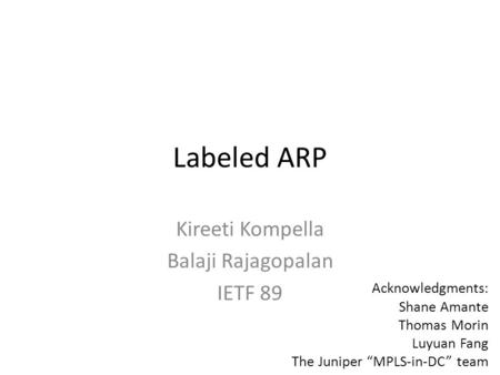 "Labeled ARP Kireeti Kompella Balaji Rajagopalan IETF 89 Acknowledgments: Shane Amante Thomas Morin Luyuan Fang The Juniper ""MPLS-in-DC"" team."