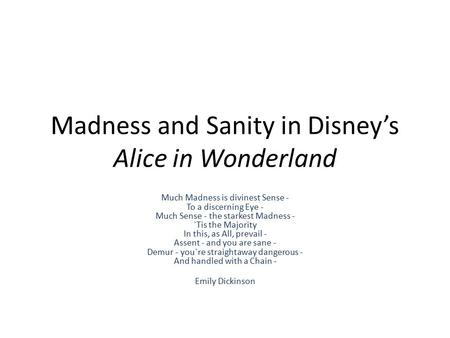 Madness and Sanity in Disney's Alice in Wonderland Much Madness is divinest Sense - To a discerning Eye - Much Sense - the starkest Madness - `Tis the.
