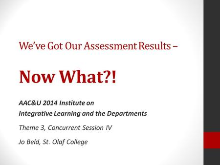 We've Got Our Assessment Results – Now What?! AAC&U 2014 Institute on Integrative Learning and the Departments Theme 3, Concurrent Session IV Jo Beld,