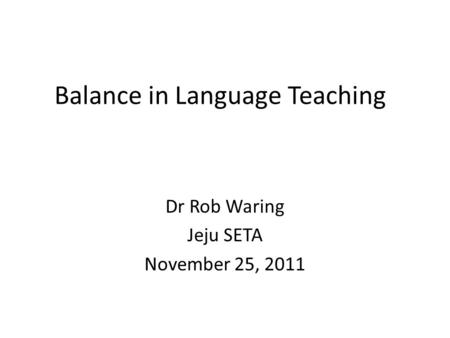 Balance in Language Teaching Dr Rob Waring Jeju SETA November 25, 2011.