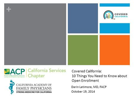+ Covered California: 10 Things You Need to Know about Open Enrollment Darin Latimore, MD, FACP October 19, 2014.
