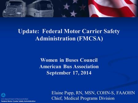 Update: Federal Motor Carrier Safety Administration (FMCSA) Women in Buses Council American Bus Association September 17, 2014 Elaine Papp, RN, MSN, COHN-S,