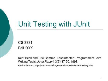 1 Unit Testing with JUnit CS 3331 Fall 2009 Kent Beck and Eric Gamma. Test Infected: Programmers Love Writing Tests, Java Report, 3(7):37-50, 1998. Available.