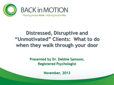"Distressed, Disruptive and ""Unmotivated"" Clients: What to do when they walk through your door Presented by Dr. Debbie Samsom, Registered Psychologist November,"